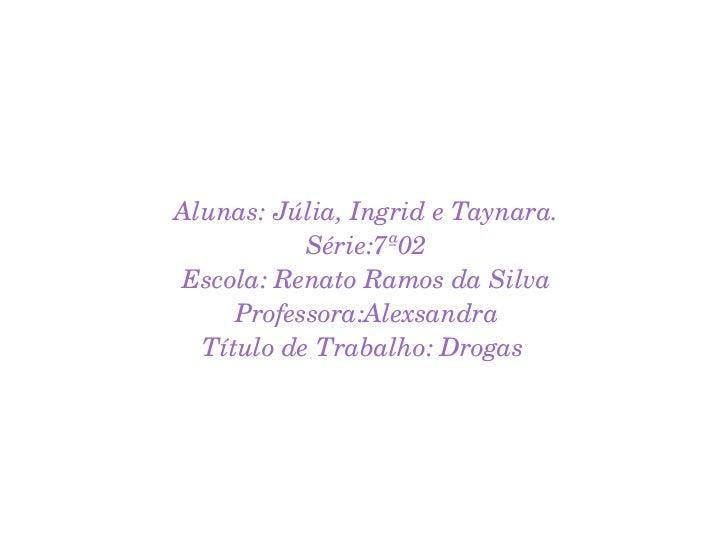 Alunas: Júlia, Ingrid e Taynara. Série:7ª02 Escola: Renato Ramos da Silva Professora:Alexsandra Título de Trabalho: Drogas