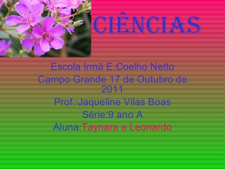 Ciências Escola Irmã E.Coelho Netto Campo Grande 17 de Outubro de 2011 Prof.:Jaqueline Vilas Boas Série:9 ano A Aluna: Tay...