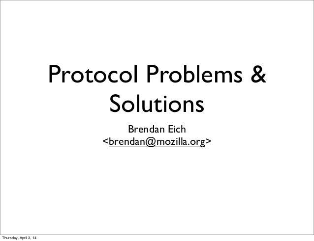 Protocol Problems & Solutions Brendan Eich <brendan@mozilla.org> Thursday, April 3, 14