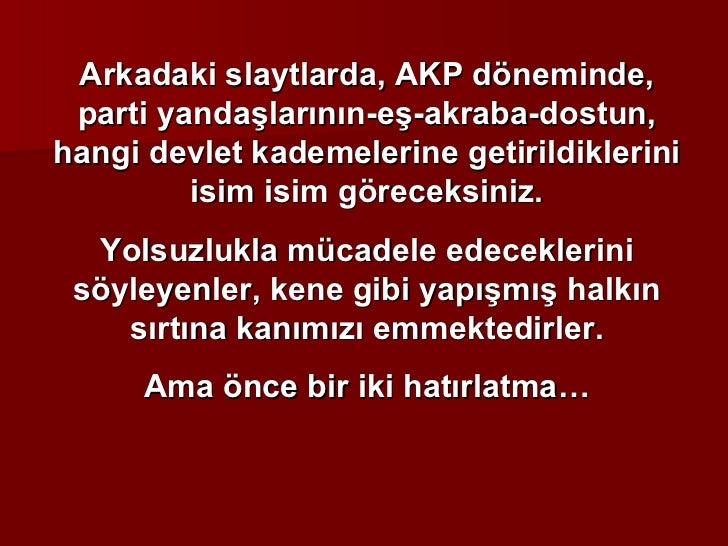 Arkadaki slaytlarda, AKP döneminde, parti yandaşlarının-eş-akraba-dostun, hangi devlet kademelerine getirildiklerini isim ...
