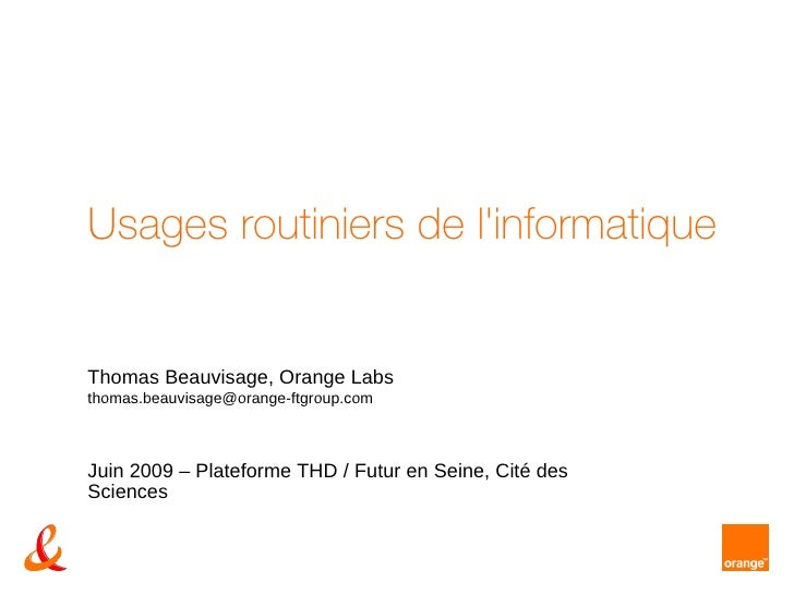 Usages routiniers de l'informatique  Thomas Beauvisage,  Orange Labs  [email_address]   Juin 2009 – Plateforme THD / Futur...