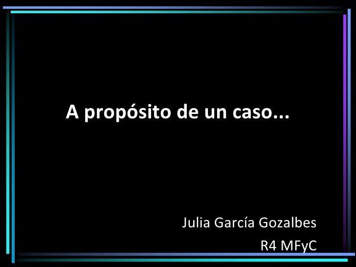 A propósito de un caso... Julia García Gozalbes R4 MFyC