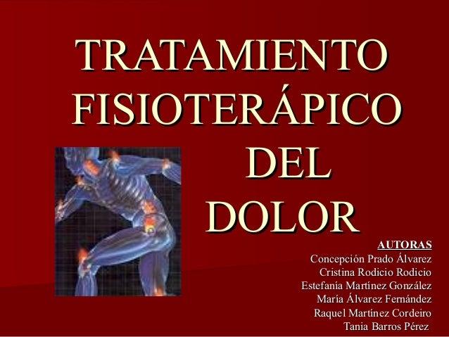 TRATAMIENTOTRATAMIENTO FISIOTERÁPICOFISIOTERÁPICO DELDEL DOLORDOLOR AUTORASAUTORAS Concepción Prado ÁlvarezConcepción Prad...
