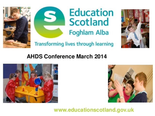 www.educationscotland.gov.uk AHDS Conference March 2014