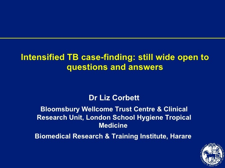 Intensified TB case-finding: still wide open to questions and answers Dr Liz Corbett Bloomsbury Wellcome Trust Centre & Cl...