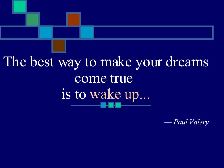 The best way to make your dreams come true  is to  wake up... —  Paul Valery