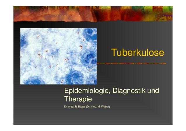 Tuberkulose Epidemiologie, Diagnostik und Therapie Dr. med. R. Bätge (Dr. med. M. Weber)