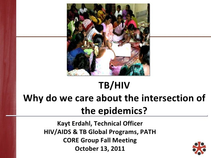 TB/HIV Why do we care about the intersection of the epidemics? Kayt Erdahl, Technical Officer HIV/AIDS & TB Global Program...