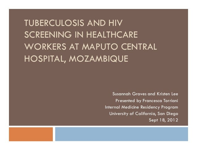 TUBERCULOSIS AND HIVSCREENING IN HEALTHCAREWORKERS AT MAPUTO CENTRALHOSPITAL, MOZAMBIQUE                   Susannah Graves...