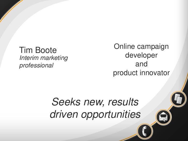 Online campaign developer<br />and<br />product innovator<br />Tim Boote<br />Interim marketing professional<br />Seeks ne...