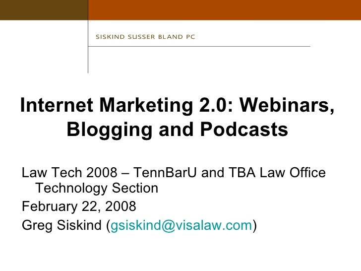 Internet Marketing 2.0: Webinars, Blogging and Podcasts <ul><li>Law Tech 2008 – TennBarU and TBA Law Office Technology Sec...