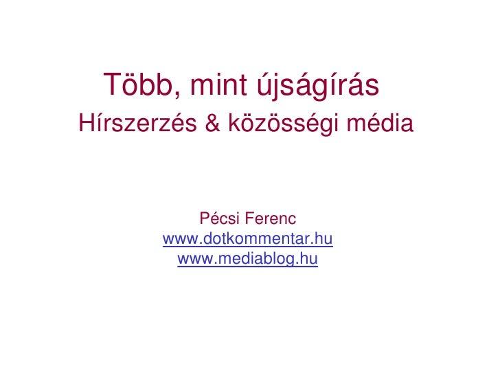 Több, mint újságírás Hírszerzés & közösségi média             Pécsi Ferenc        www.dotkommentar.hu         www.mediablo...