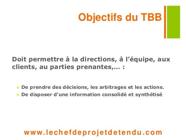 Objectifs du TBB  Doit permettre à la directions, à l'équipe, aux  clients, au parties prenantes,… :   De prendre des déc...