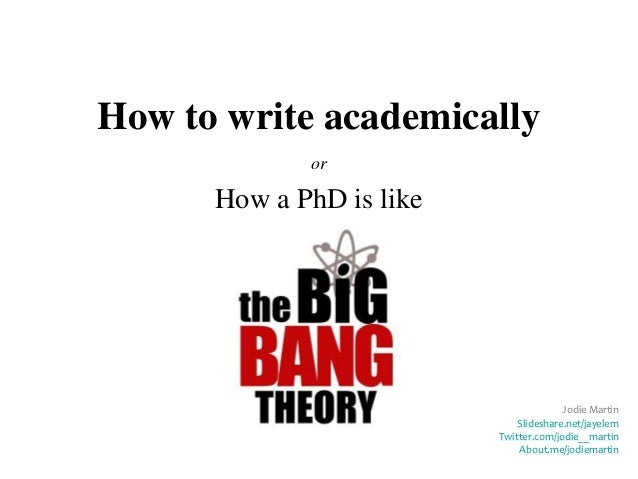 How to write academically             or      How a PhD is like                                        Jodie Martin       ...