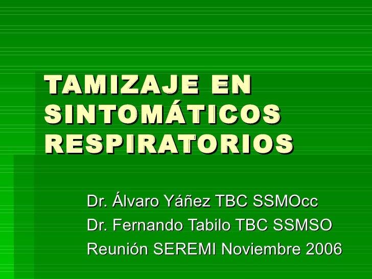 TAMIZAJE EN SINTOMÁTICOS RESPIRATORIOS Dr. Álvaro Yáñez TBC SSMOcc Dr. Fernando Tabilo TBC SSMSO Reunión SEREMI Noviembre ...