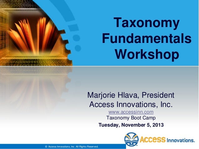 Taxonomy Fundamentals Workshop Marjorie Hlava, President Access Innovations, Inc. www.accessinn.com Taxonomy Boot Camp Tue...