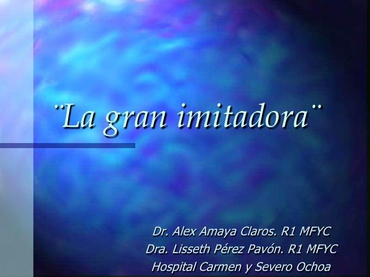 ¨La gran imitadora¨       Dr. Alex Amaya Claros. R1 MFYC      Dra. Lisseth Pérez Pavón. R1 MFYC       Hospital Carmen y Se...