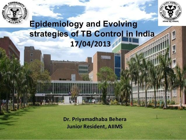Epidemiology and Evolvingstrategies of TB Control in India           17/04/2013        Dr. Priyamadhaba Behera         Jun...