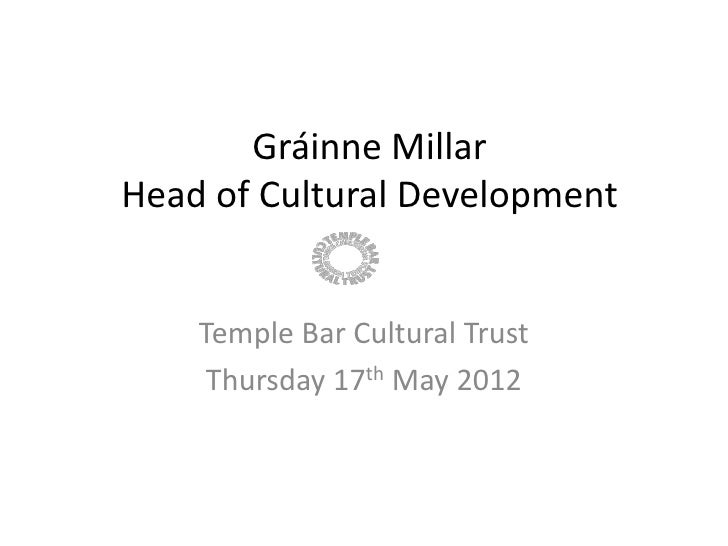 Gráinne MillarHead of Cultural Development    Temple Bar Cultural Trust     Thursday 17th May 2012