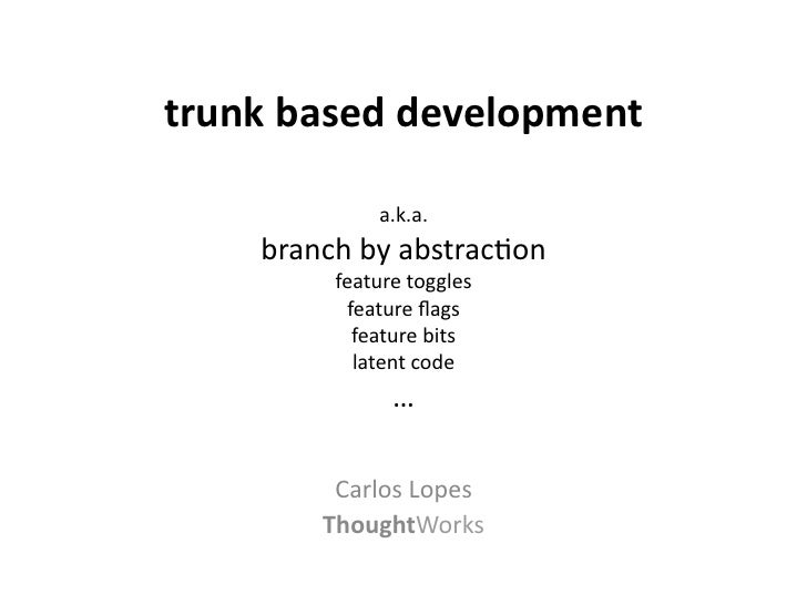 trunk based development                                      a.k.a.       branch by abstrac-on            ...