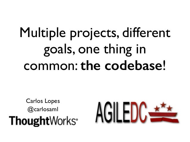 Multiple projects, different  goals, one thing in  common: the codebase!  Carlos Lopes  @carlosaml