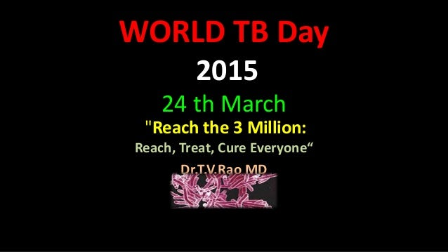 "WORLD TB Day 2015 24 th March ""Reach the 3 Million: Reach, Treat, Cure Everyone"" Dr.T.V.Rao MD"