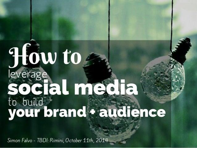How to  leverage  social media  to build  your brand + audience  Simon Falvo - TBDI: Rimini, October 11th, 2014