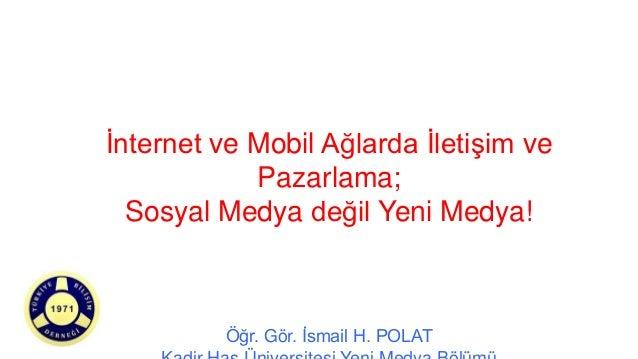 İnternet ve Mobil Ağlarda İletişim vePazarlama;Sosyal Medya değil Yeni Medya!Öğr. Gör. İsmail H. POLAT