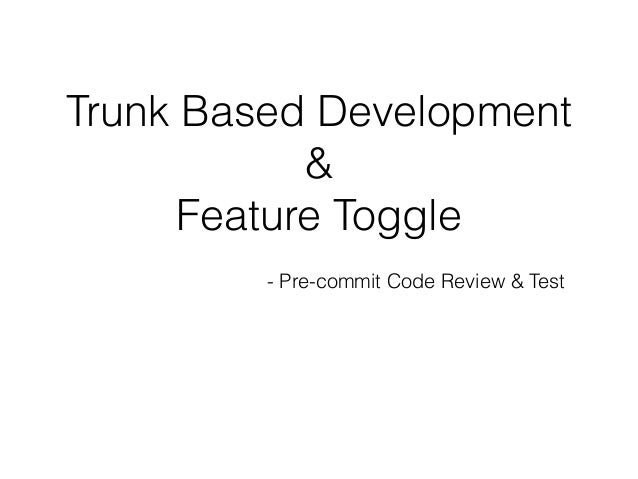 Trunk Based Development & Feature Toggle - Pre-commit Code Review & Test