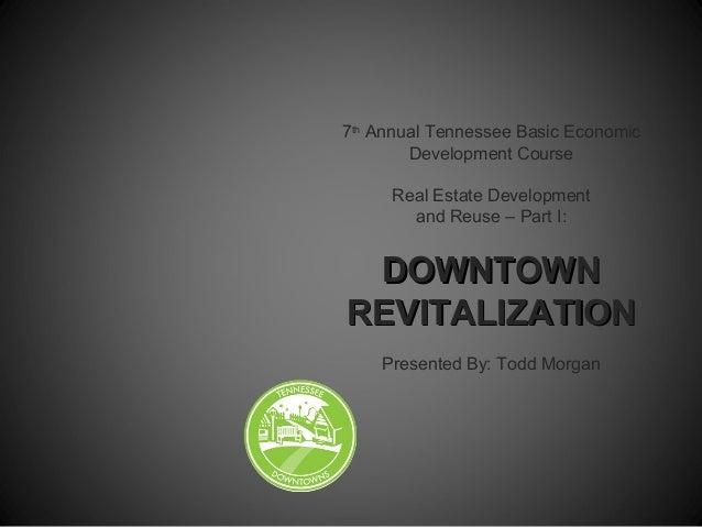 7thAnnual Tennessee Basic EconomicDevelopment CourseReal Estate Developmentand Reuse – Part I:DOWNTOWNDOWNTOWNREVITALIZATI...