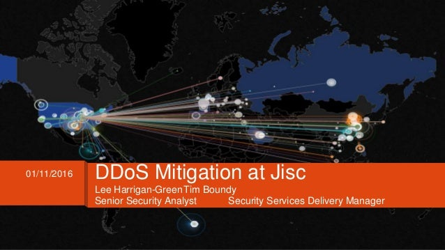Lee Harrigan-GreenTim Boundy Senior Security Analyst Security Services Delivery Manager 01/11/2016 DDoS Mitigation at Jisc