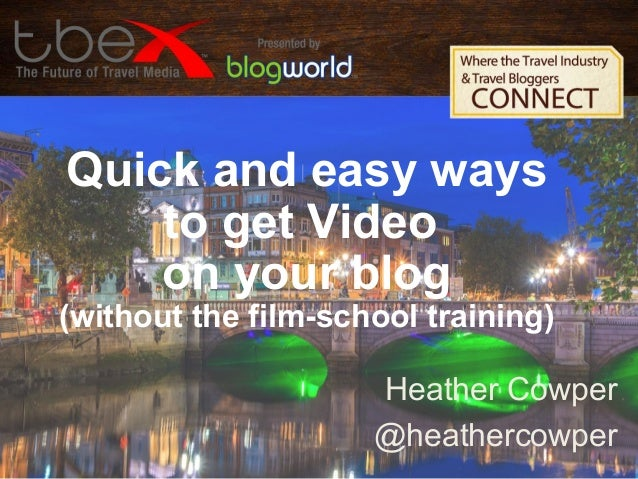 Quick and easy ways to get Video on your blog (without the film-school training) Heather Cowper @heathercowper