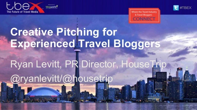 Creative Pitching for Experienced Travel Bloggers Ryan Levitt, PR Director, HouseTrip @ryanlevitt/@housetrip
