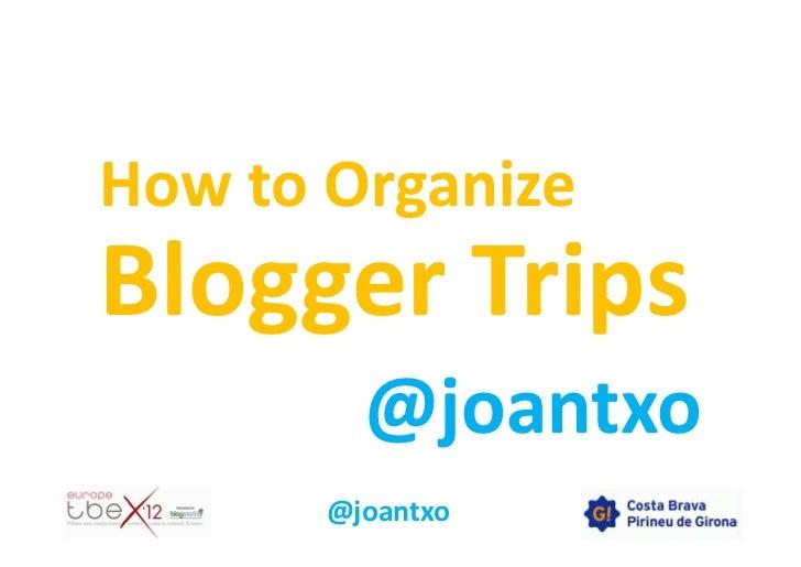 How to OrganizeBlogger Trips         @joantxo       @joantxo