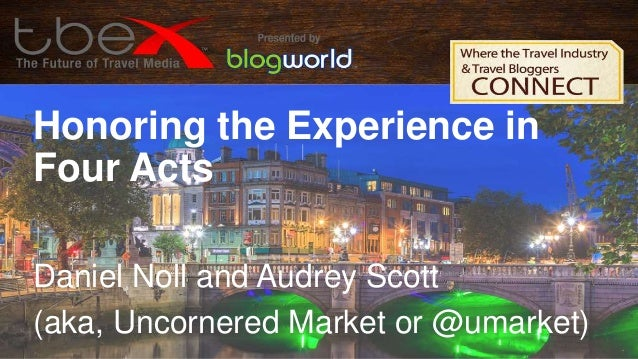 Honoring the Experience in Four Acts Daniel Noll and Audrey Scott (aka, Uncornered Market or @umarket)