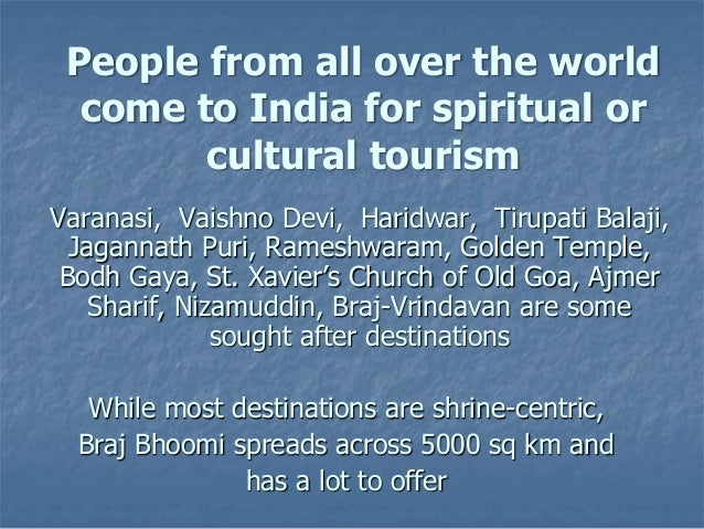 People from all over the world come to India for spiritual or cultural tourism Varanasi, Vaishno Devi, Haridwar, Tirupati ...