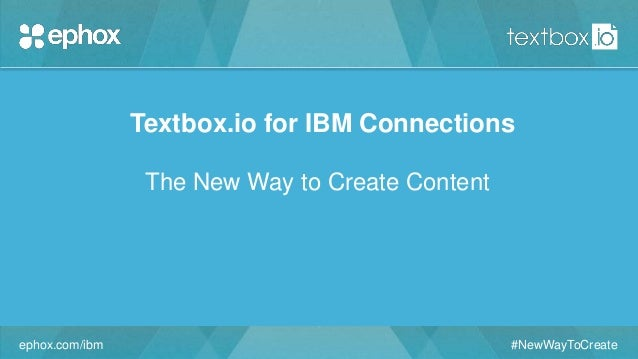 ephox.com/ibm #NewWayToCreate Textbox.io for IBM Connections The New Way to Create Content