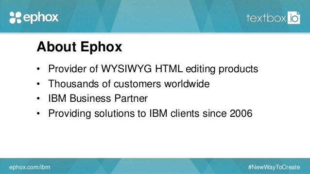 About Ephox • Provider of WYSIWYG HTML editing products • Thousands of customers worldwide • IBM Business Partner • Provid...