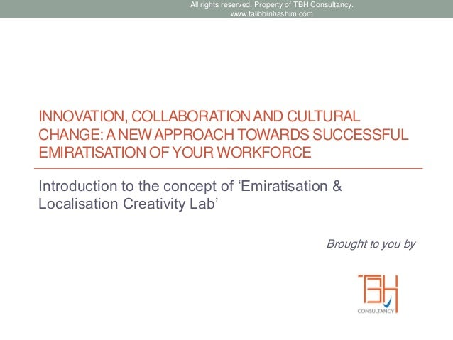 INNOVATION, COLLABORATIONAND CULTURAL CHANGE:ANEWAPPROACH TOWARDS SUCCESSFUL EMIRATISATION OF YOUR WORKFORCE Introduction ...