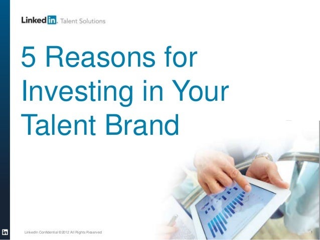 LinkedIn Confidential ©2012 All Rights Reserved 1 5 Reasons for Investing in Your Talent Brand