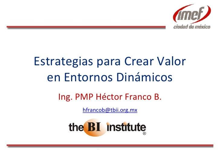 Estrategias para Crear Valor   en Entornos Dinámicos     Ing. PMP Héctor Franco B.          hfrancob@tbii.org.mx