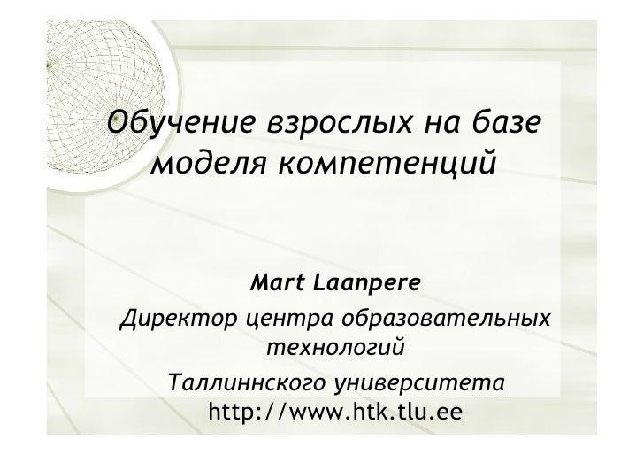 Обучение взрослых на базе   моделя компетенций             Mart Laanpere Директор центра образовательных            технол...