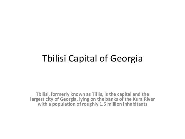 Tbilisi Capital of Georgia  Tbilisi, formerly known as Tiflis, is the capital and the largest city of Georgia, lying on th...