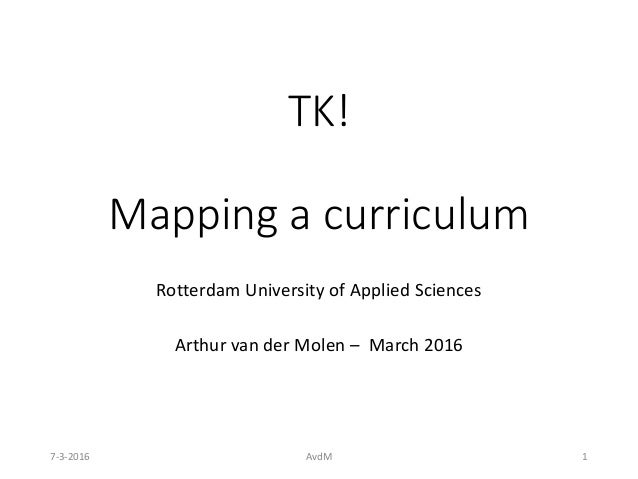 TK! Mapping a curriculum Rotterdam University of Applied Sciences Arthur van der Molen – March 2016 7-3-2016 AvdM 1