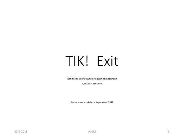 TIK! Exit Technische Bedrijfskunde Hogeschool Rotterdam was Kaart gebracht Arthur van der Molen – September 2018 13-9-2018...