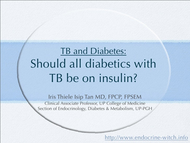 TB and Diabetes: Should all diabetics with    TB be on insulin?       Iris Thiele Isip Tan MD, FPCP, FPSEM     Clinical As...