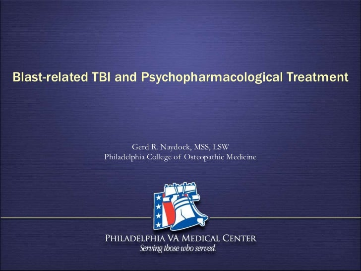 Blast-related TBI and Psychopharmacological Treatment                      Gerd R. Naydock, MSS, LSW              Philadel...