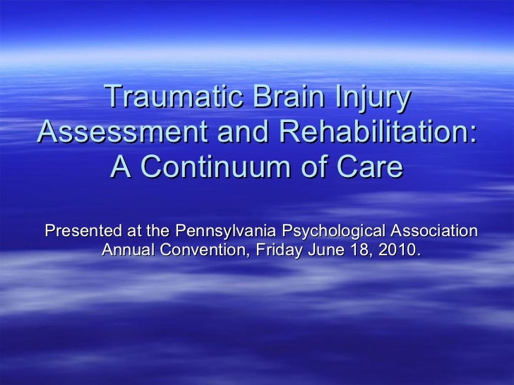 Traumatic Brain Injury Assessment and Rehabilitation: A Continuum of Care Presented at the Pennsylvania Psychological Asso...