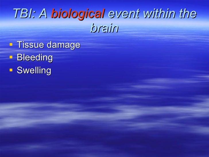 TBI: A  biological  event within the brain <ul><li>Tissue damage </li></ul><ul><li>Bleeding  </li></ul><ul><li>Swelling </...