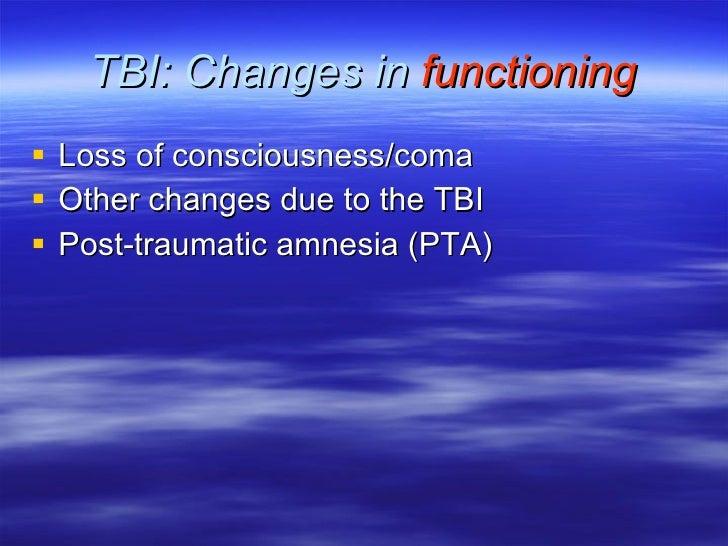 TBI: Changes in  functioning <ul><li>Loss of consciousness/coma </li></ul><ul><li>Other changes due to the TBI </li></ul><...